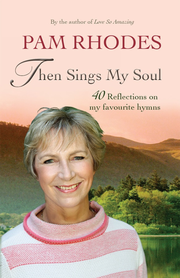 Then Sings My Soul: 40 Reflections on my favourite hymns by Pam Rhodes
